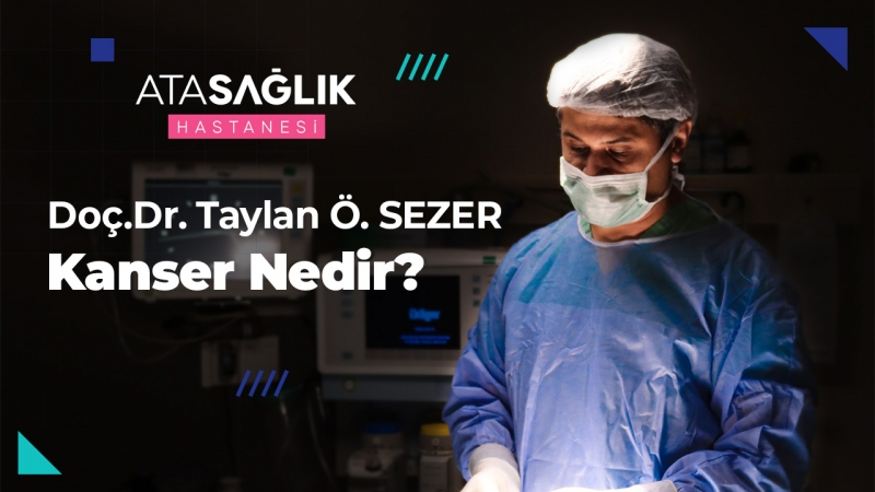 Kanser Nedir? - Doç. Dr. Taylan Sezer | Özel Ata Sağlık Hastanesi